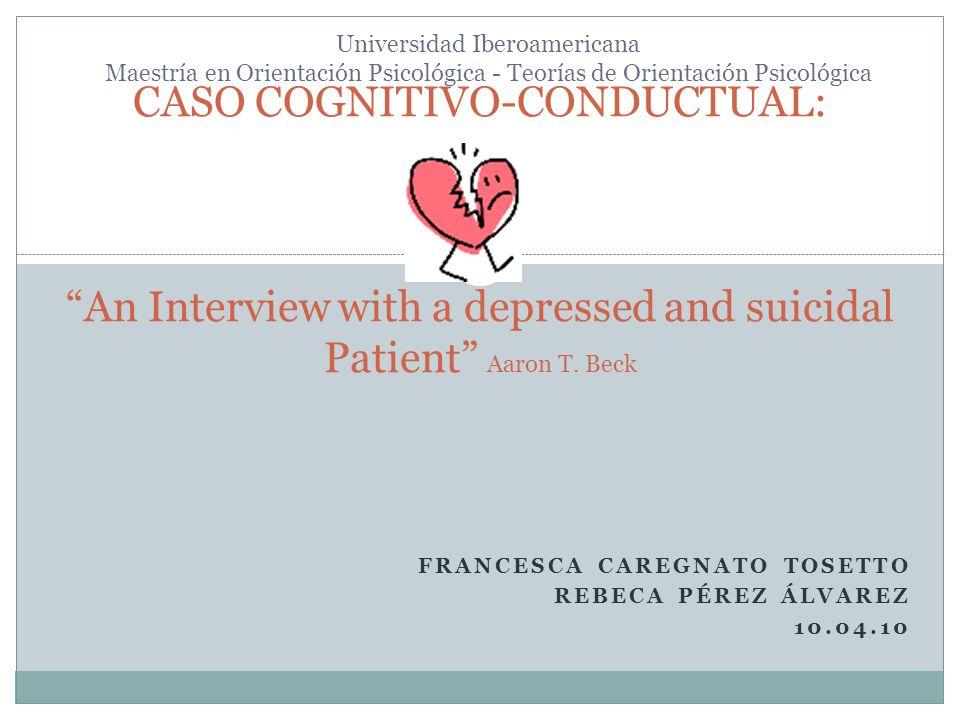FRANCESCA CAREGNATO TOSETTO REBECA PÉREZ ÁLVAREZ 10.04.10 CASO COGNITIVO-CONDUCTUAL:An Interview with a depressed and suicidal Patient Aaron T. Beck U
