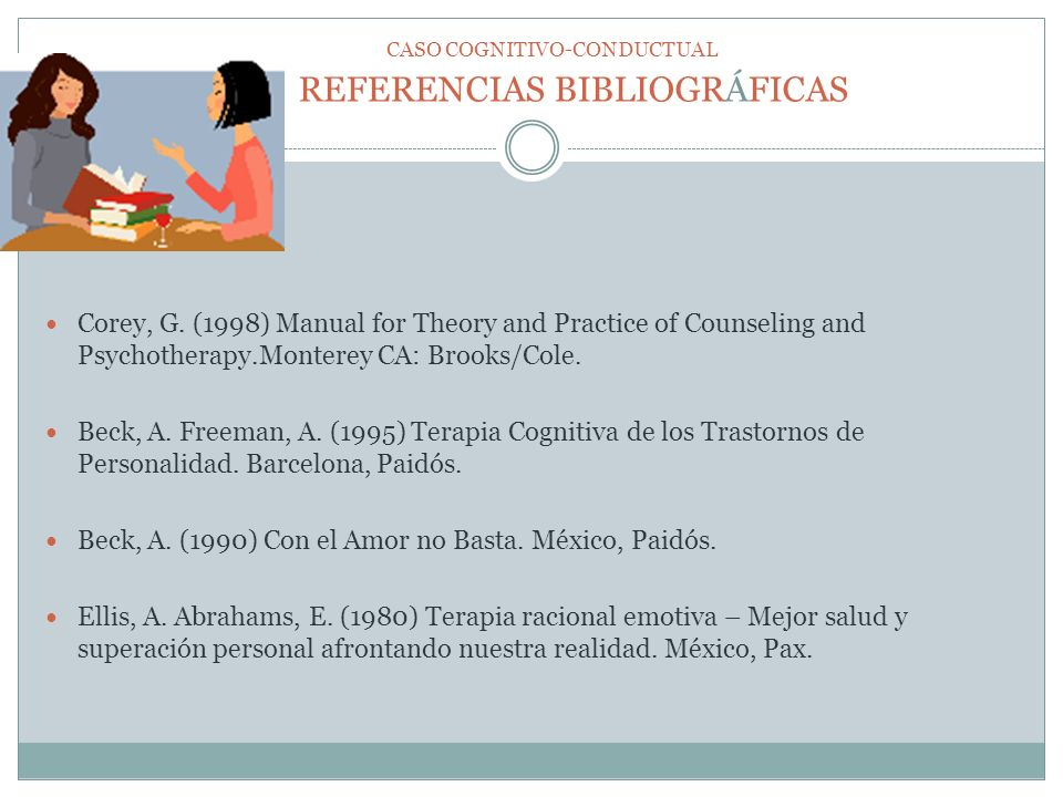 REFERENCIAS BIBLIOGRÁFICAS Corey, G. (1998) Manual for Theory and Practice of Counseling and Psychotherapy.Monterey CA: Brooks/Cole. Beck, A. Freeman,