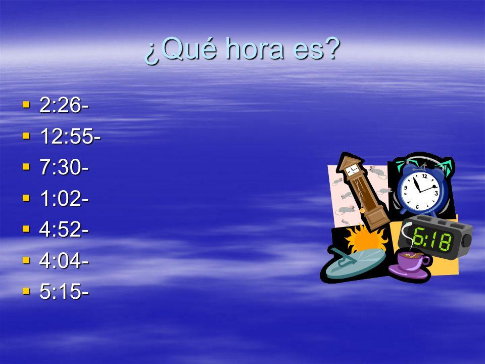 ¿Qué hora es 2:26- 2:26- 12:55- 12:55- 7:30- 7:30- 1:02- 1:02- 4:52- 4:52- 4:04- 4:04- 5:15- 5:15-