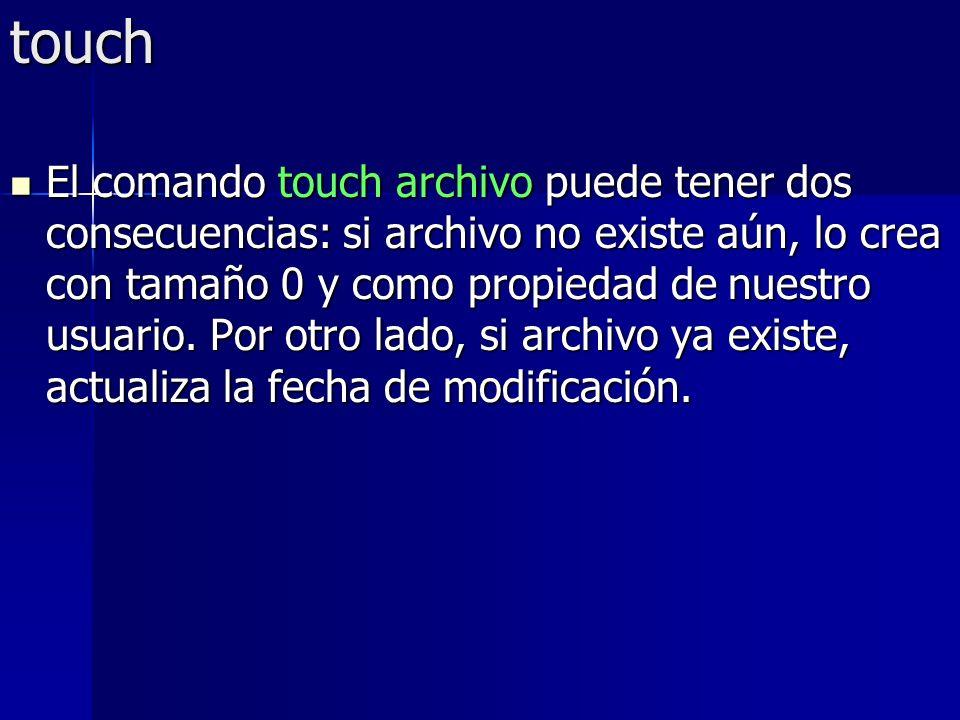 touch El comando touch archivo puede tener dos consecuencias: si archivo no existe aún, lo crea con tamaño 0 y como propiedad de nuestro usuario. Por