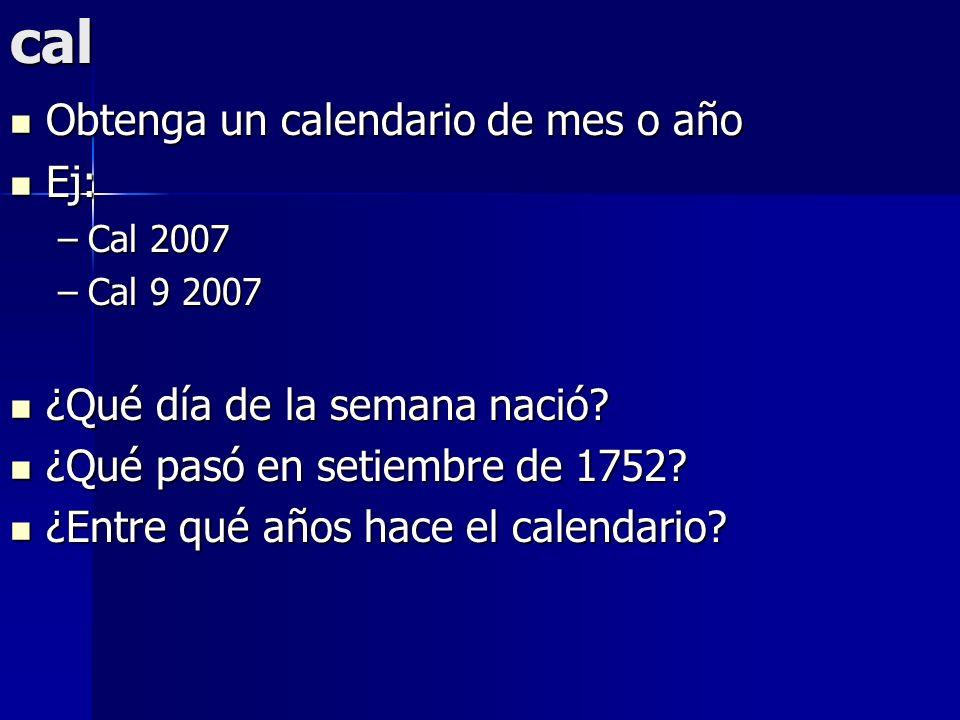 cal Obtenga un calendario de mes o año Obtenga un calendario de mes o año Ej: Ej: –Cal 2007 –Cal 9 2007 ¿Qué día de la semana nació? ¿Qué día de la se