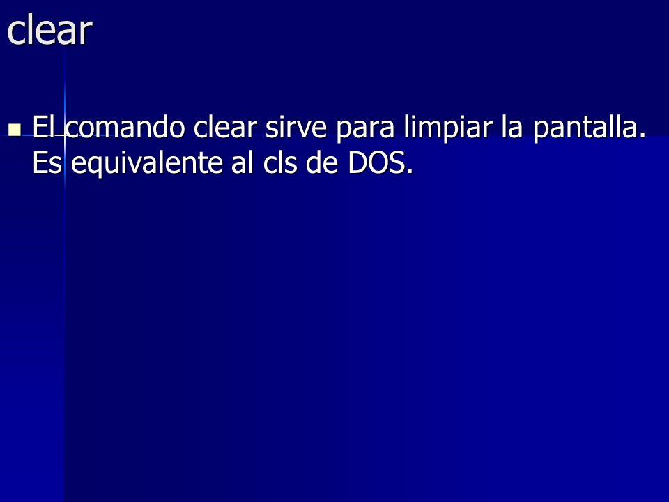 clear El comando clear sirve para limpiar la pantalla. Es equivalente al cls de DOS. El comando clear sirve para limpiar la pantalla. Es equivalente a