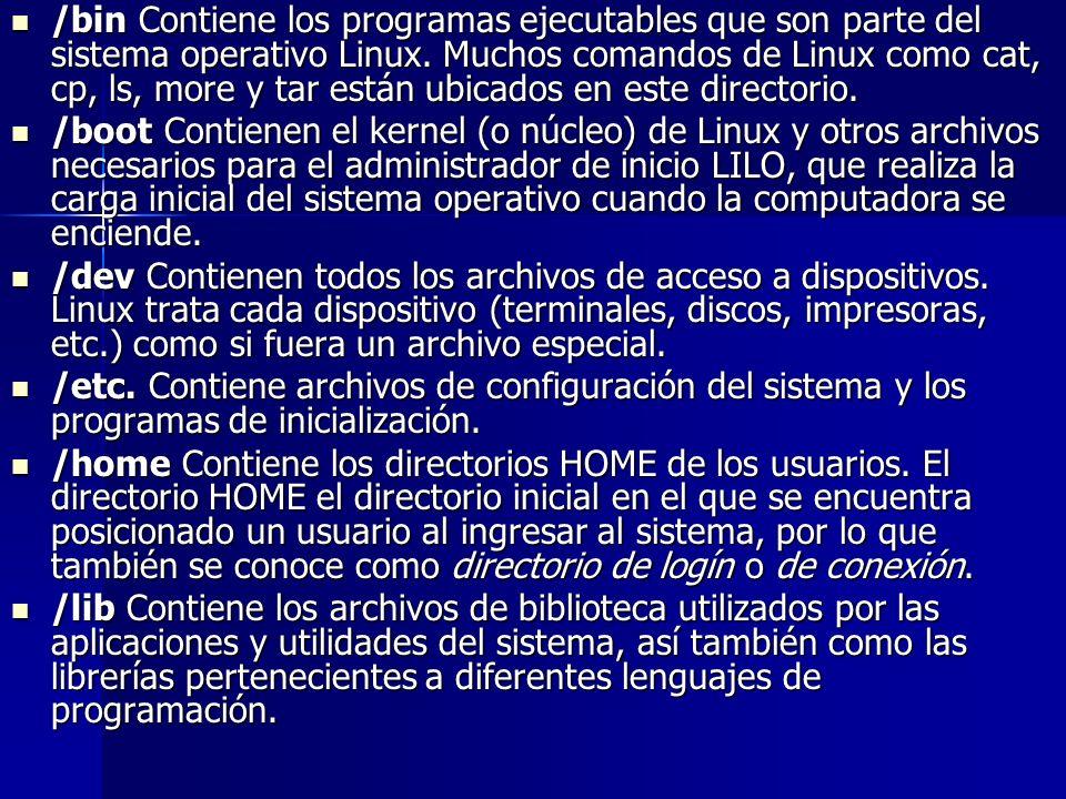/bin Contiene los programas ejecutables que son parte del sistema operativo Linux. Muchos comandos de Linux como cat, cp, ls, more y tar están ubicado