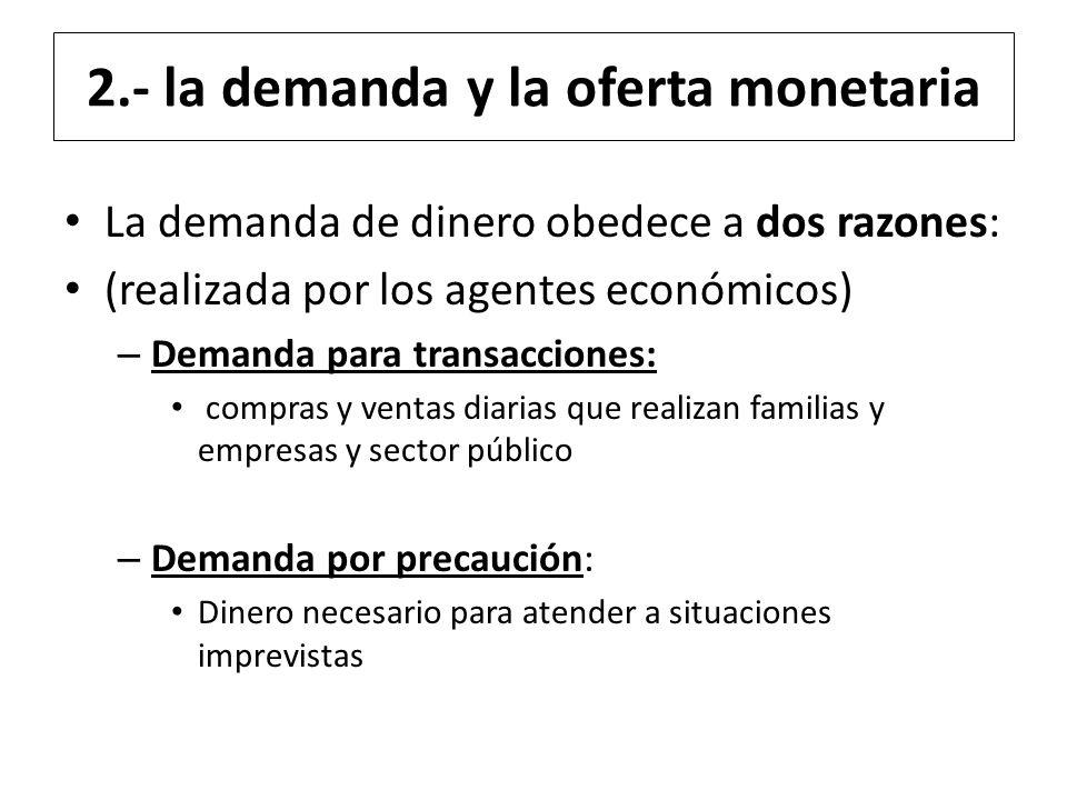 2.- la demanda y la oferta monetaria La demanda de dinero obedece a dos razones: (realizada por los agentes económicos) – Demanda para transacciones:
