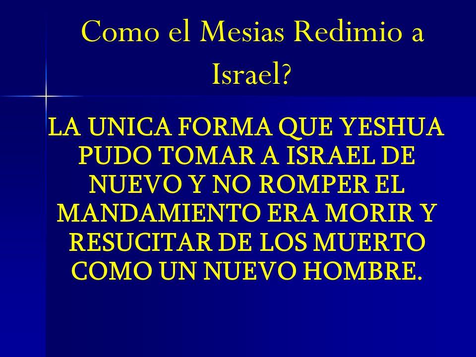 Como el Mesias Redimio a Israel? LA UNICA FORMA QUE YESHUA PUDO TOMAR A ISRAEL DE NUEVO Y NO ROMPER EL MANDAMIENTO ERA MORIR Y RESUCITAR DE LOS MUERTO