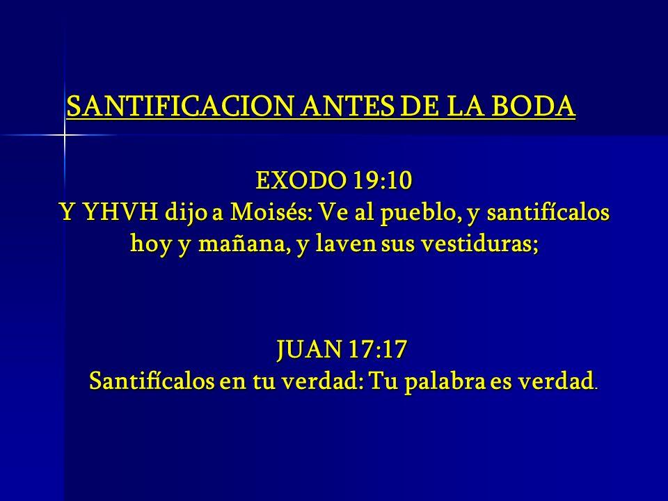 SANTIFICACION ANTES DE LA BODA EXODO 19:10 Y YHVH dijo a Moisés: Ve al pueblo, y santifícalos hoy y mañana, y laven sus vestiduras; JUAN 17:17 Santifí