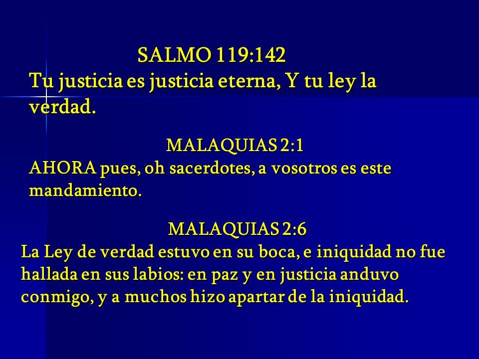 SALMO 119:142 Tu justicia es justicia eterna, Y tu ley la verdad. MALAQUIAS 2:1 AHORA pues, oh sacerdotes, a vosotros es este mandamiento. MALAQUIAS 2