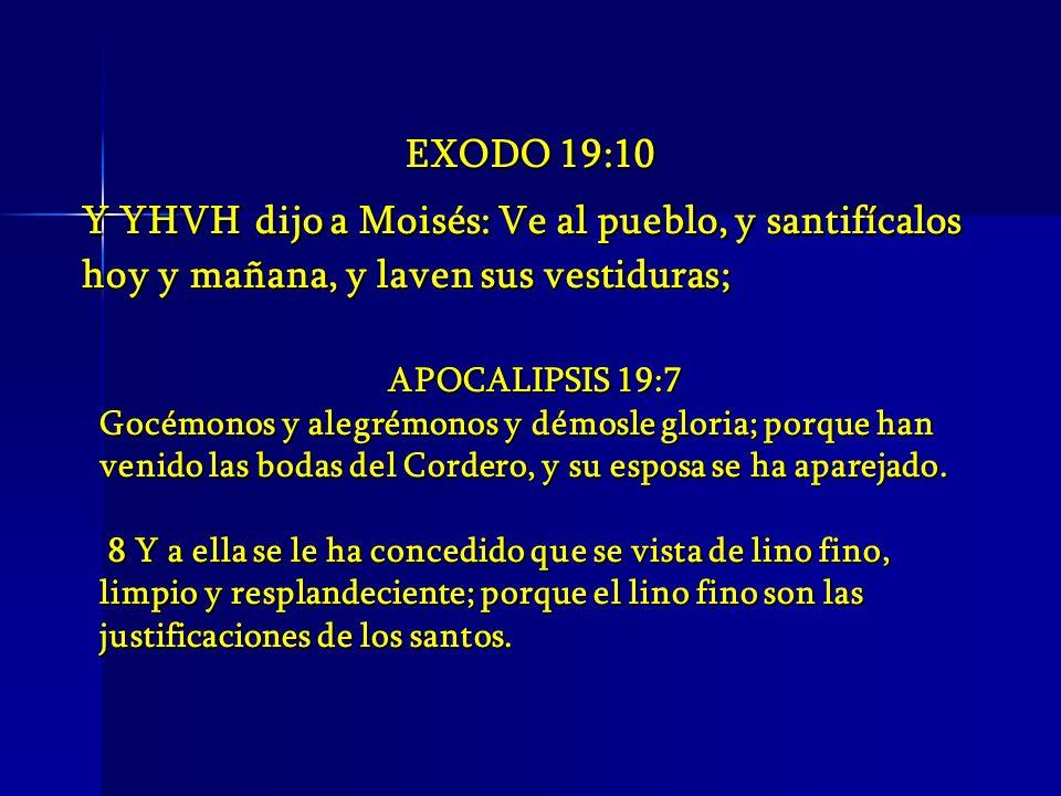 EXODO 19:10 Y YHVH dijo a Moisés: Ve al pueblo, y santifícalos hoy y mañana, y laven sus vestiduras; APOCALIPSIS 19:7 Gocémonos y alegrémonos y démosl