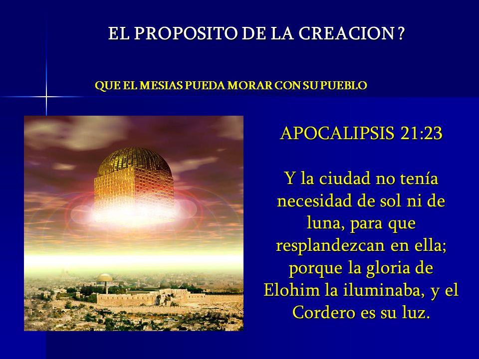 QUE EL MESIAS PUEDA MORAR CON SU PUEBLO EL PROPOSITO DE LA CREACION ? APOCALIPSIS 21:23 Y la ciudad no tenía necesidad de sol ni de luna, para que res