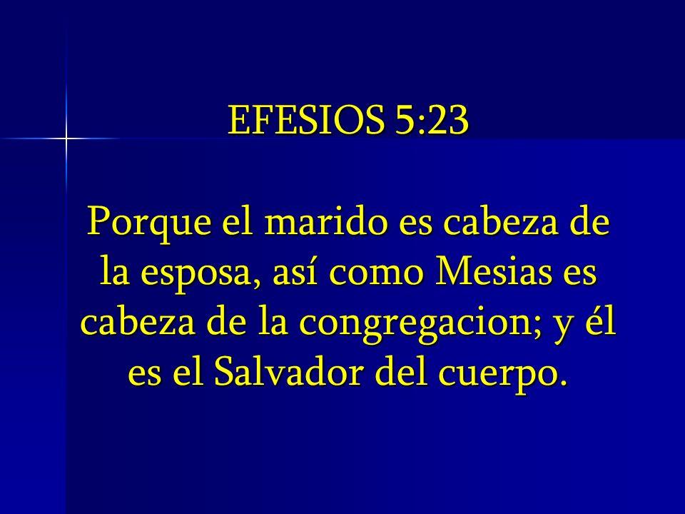 EFESIOS 5:23 Porque el marido es cabeza de la esposa, así como Mesias es cabeza de la congregacion; y él es el Salvador del cuerpo.