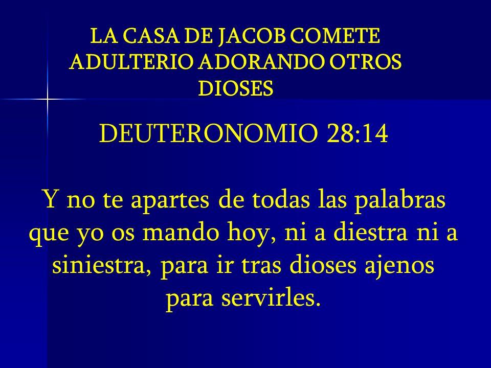 LA CASA DE JACOB COMETE ADULTERIO ADORANDO OTROS DIOSES DEUTERONOMIO 28:14 Y no te apartes de todas las palabras que yo os mando hoy, ni a diestra ni