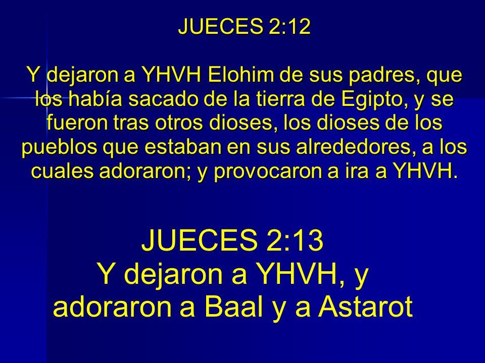 JUECES 2:12 Y dejaron a YHVH Elohim de sus padres, que los había sacado de la tierra de Egipto, y se fueron tras otros dioses, los dioses de los puebl