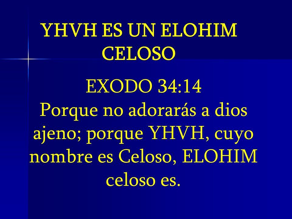 YHVH ES UN ELOHIM CELOSO EXODO 34:14 Porque no adorarás a dios ajeno; porque YHVH, cuyo nombre es Celoso, ELOHIM celoso es.