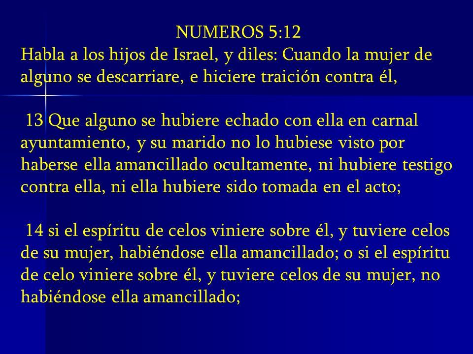 NUMEROS 5:12 Habla a los hijos de Israel, y diles: Cuando la mujer de alguno se descarriare, e hiciere traición contra él, 13 Que alguno se hubiere ec