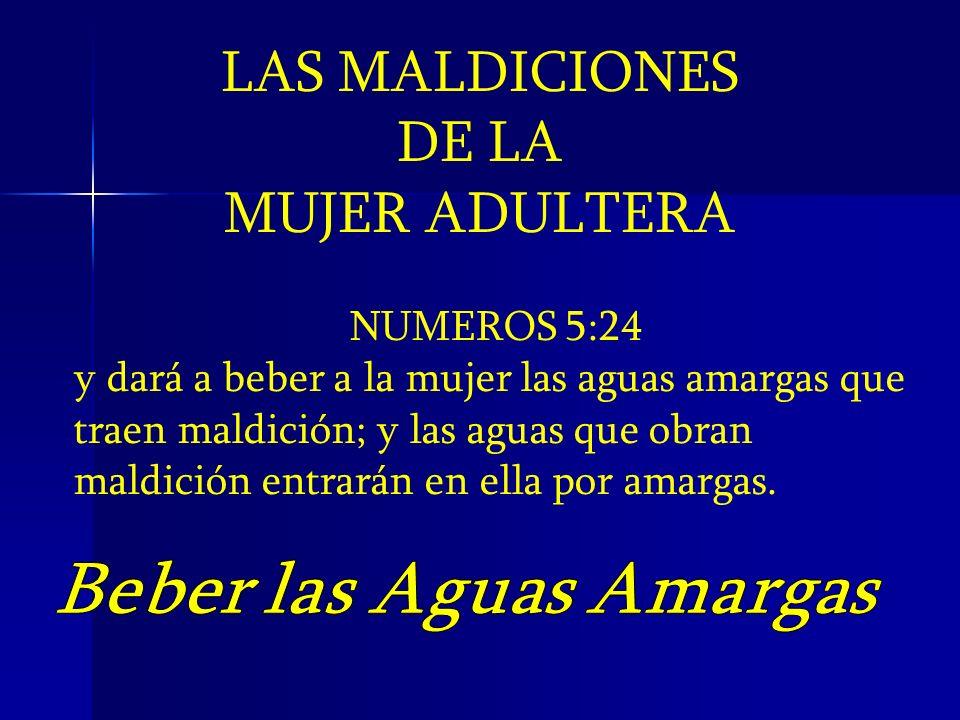 LAS MALDICIONES DE LA MUJER ADULTERA NUMEROS 5:24 y dará a beber a la mujer las aguas amargas que traen maldición; y las aguas que obran maldición ent