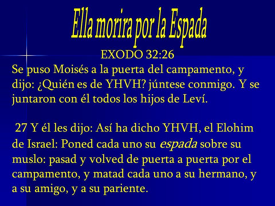 EXODO 32:26 Se puso Moisés a la puerta del campamento, y dijo: ¿Quién es de YHVH? júntese conmigo. Y se juntaron con él todos los hijos de Leví. 27 Y