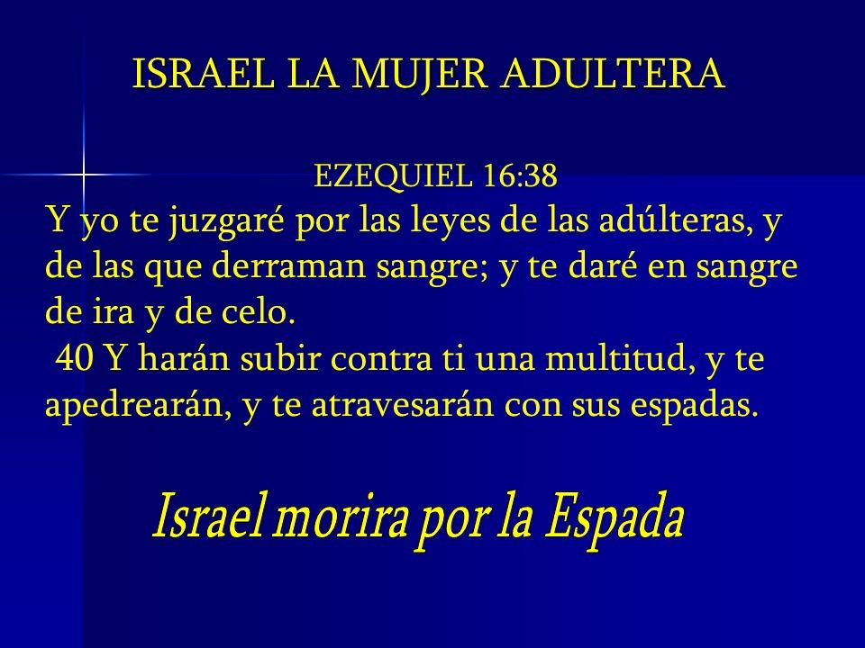 ISRAEL LA MUJER ADULTERA EZEQUIEL 16:38 Y yo te juzgaré por las leyes de las adúlteras, y de las que derraman sangre; y te daré en sangre de ira y de