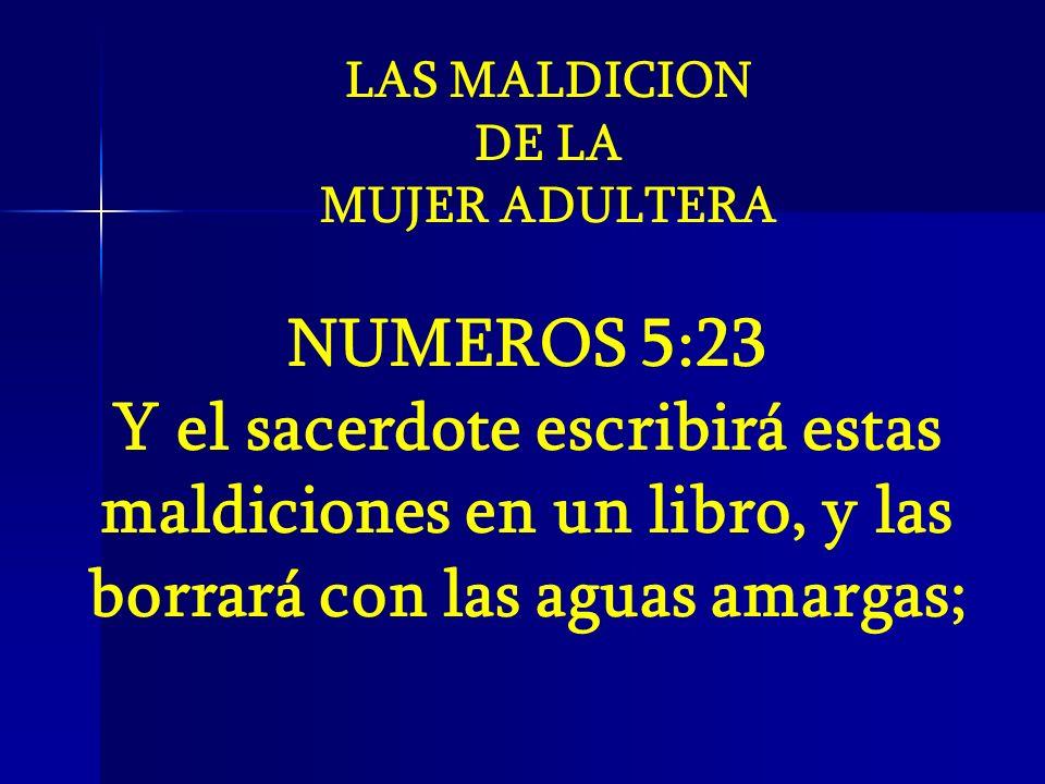 NUMEROS 5:23 Y el sacerdote escribirá estas maldiciones en un libro, y las borrará con las aguas amargas; LAS MALDICION DE LA MUJER ADULTERA