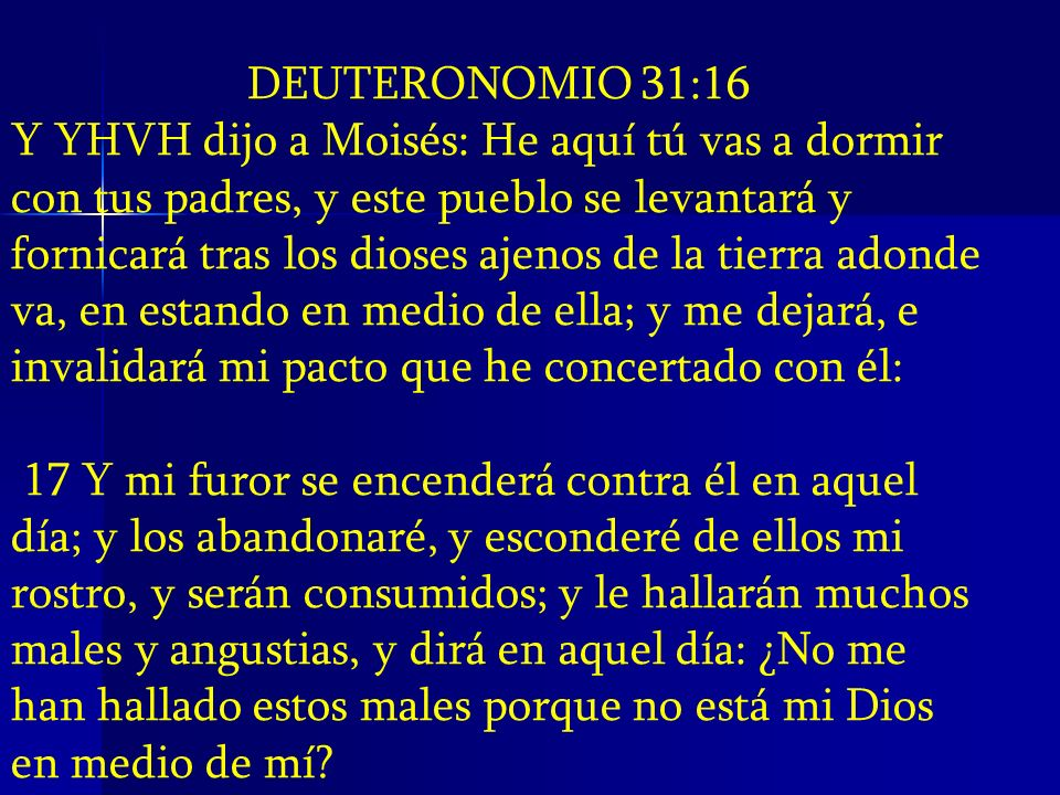 DEUTERONOMIO 31:16 Y YHVH dijo a Moisés: He aquí tú vas a dormir con tus padres, y este pueblo se levantará y fornicará tras los dioses ajenos de la t