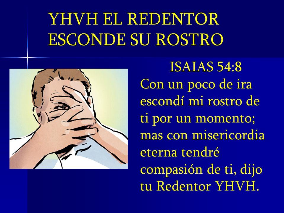 YHVH EL REDENTOR ESCONDE SU ROSTRO ISAIAS 54:8 Con un poco de ira escondí mi rostro de ti por un momento; mas con misericordia eterna tendré compasión