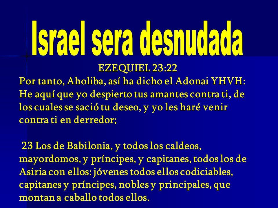 EZEQUIEL 23:22 Por tanto, Aholiba, así ha dicho el Adonai YHVH: He aquí que yo despierto tus amantes contra ti, de los cuales se sació tu deseo, y yo