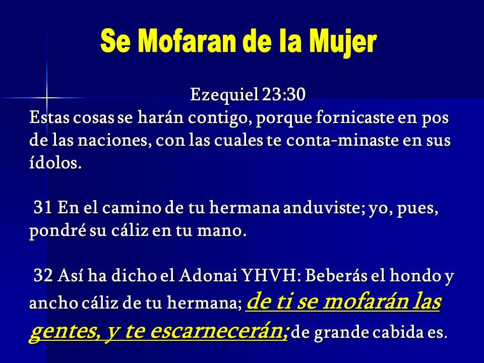 Ezequiel 23:30 Estas cosas se harán contigo, porque fornicaste en pos de las naciones, con las cuales te conta-minaste en sus ídolos. 31 En el camino