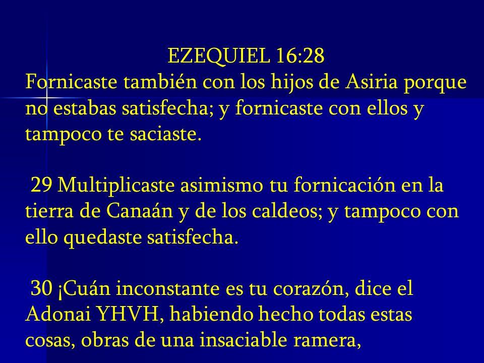 EZEQUIEL 16:28 Fornicaste también con los hijos de Asiria porque no estabas satisfecha; y fornicaste con ellos y tampoco te saciaste. 29 Multiplicaste