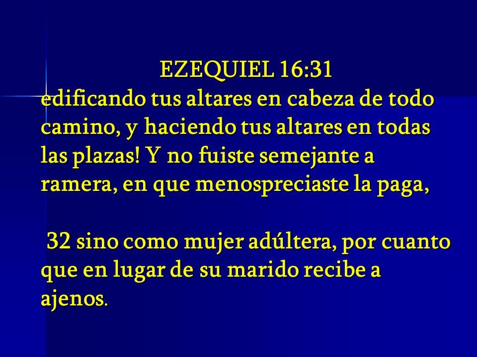 EZEQUIEL 16:31 edificando tus altares en cabeza de todo camino, y haciendo tus altares en todas las plazas! Y no fuiste semejante a ramera, en que men