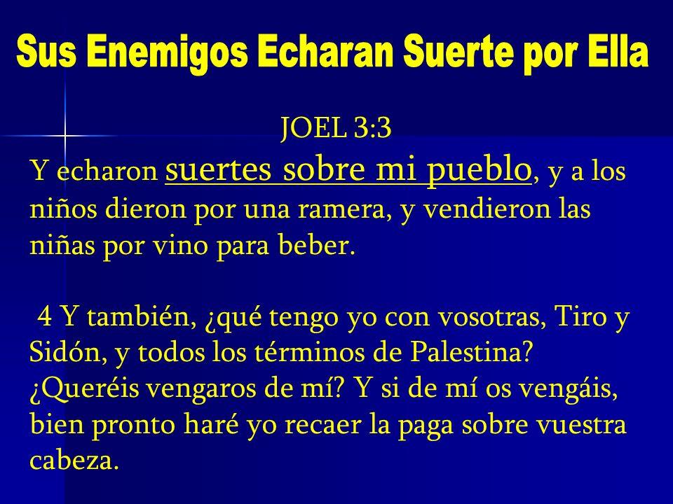 JOEL 3:3 Y echaron suertes sobre mi pueblo, y a los niños dieron por una ramera, y vendieron las niñas por vino para beber. 4 Y también, ¿qué tengo yo