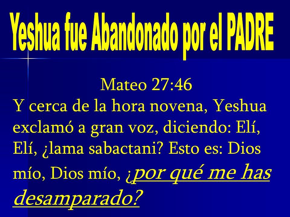 Mateo 27:46 Y cerca de la hora novena, Yeshua exclamó a gran voz, diciendo: Elí, Elí, ¿lama sabactani? Esto es: Dios mío, Dios mío, ¿ por qué me has d