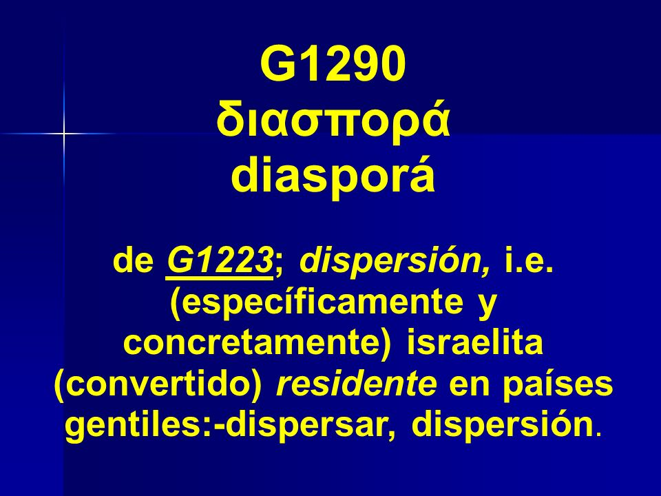 G1290 διασπορά diasporá de G1223; dispersión, i.e. (específicamente y concretamente) israelita (convertido) residente en países gentiles:-dispersar, d