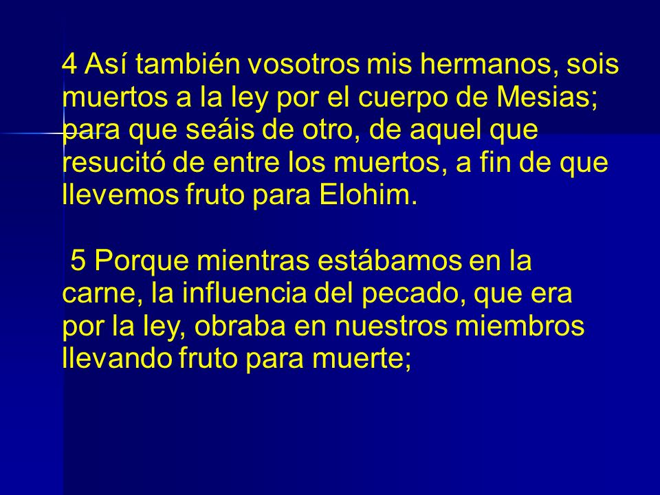 4 Así también vosotros mis hermanos, sois muertos a la ley por el cuerpo de Mesias; para que seáis de otro, de aquel que resucitó de entre los muertos