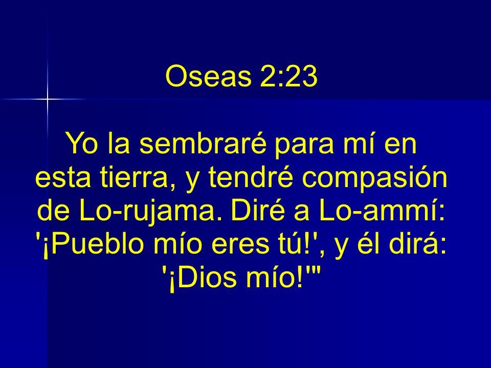 Oseas 2:23 Yo la sembraré para mí en esta tierra, y tendré compasión de Lo-rujama. Diré a Lo-ammí: '¡Pueblo mío eres tú!', y él dirá: '¡Dios mío!'