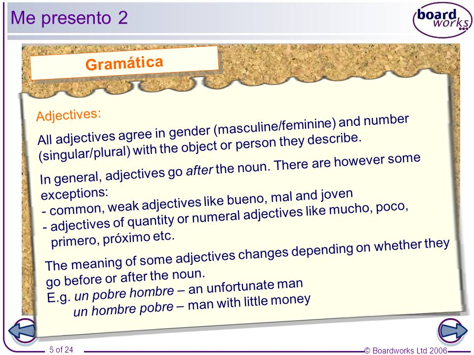 © Boardworks Ltd 2006 5 of 24 Me presento 2 Adjectives: All adjectives agree in gender (masculine/feminine) and number (singular/plural) with the obje