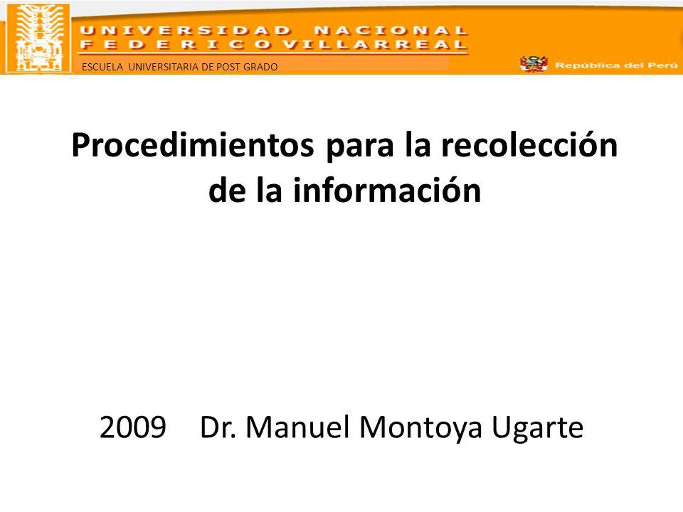 ESCUELA UNIVERSITARIA DE POST GRADO Procedimientos para la recolección de la información 2009 Dr. Manuel Montoya Ugarte