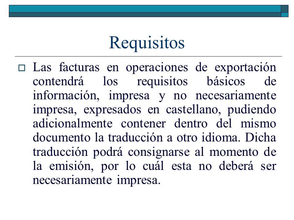 Requisitos Las facturas en operaciones de exportación contendrá los requisitos básicos de información, impresa y no necesariamente impresa, expresados