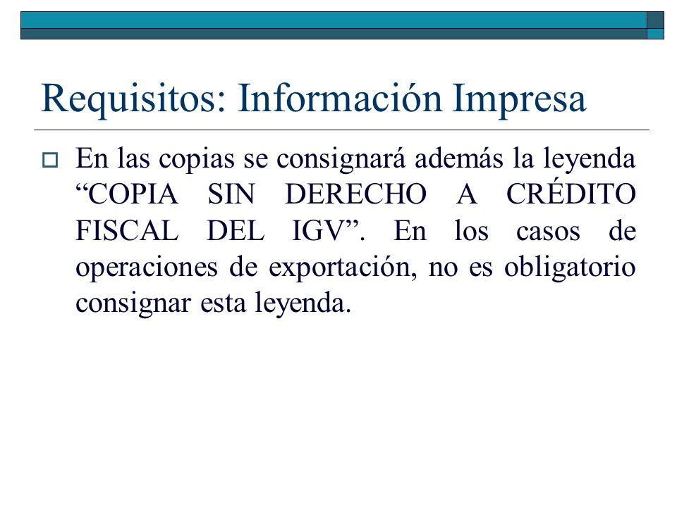 Requisitos: Información Impresa En las copias se consignará además la leyenda COPIA SIN DERECHO A CRÉDITO FISCAL DEL IGV. En los casos de operaciones
