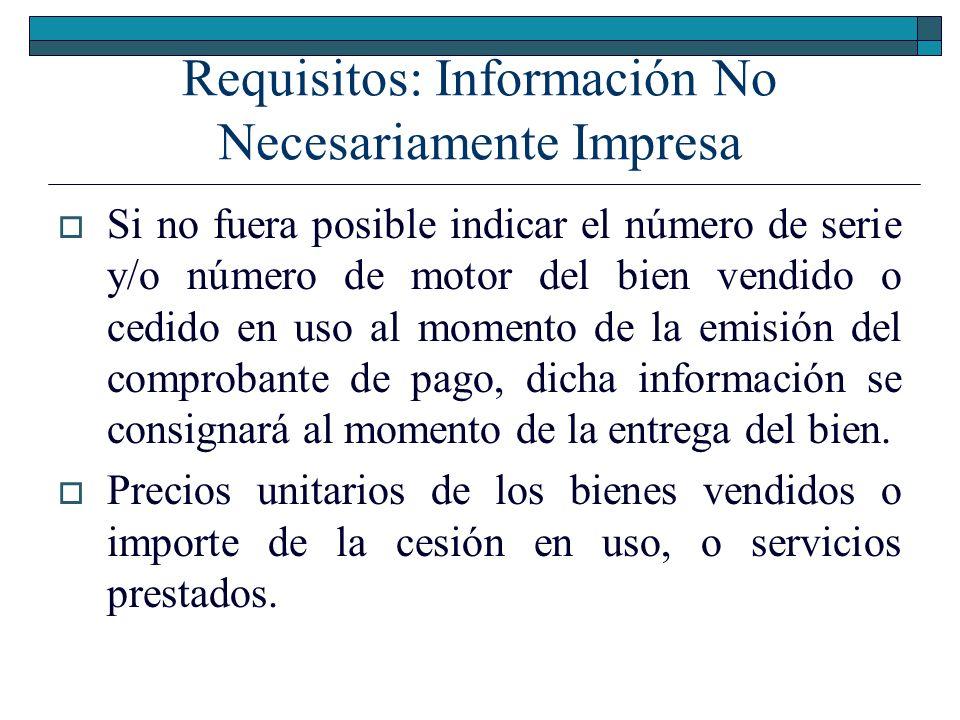 Requisitos: Información No Necesariamente Impresa Valor venta de los bienes vendidos o importe de la cesión en uso o del servicio prestado, sin incluir los tributos que afecten la operación ni otros cargos adicionales si los hubiere.