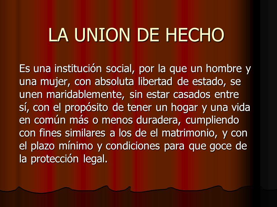 LA UNION DE HECHO Es una institución social, por la que un hombre y una mujer, con absoluta libertad de estado, se unen maridablemente, sin estar casa