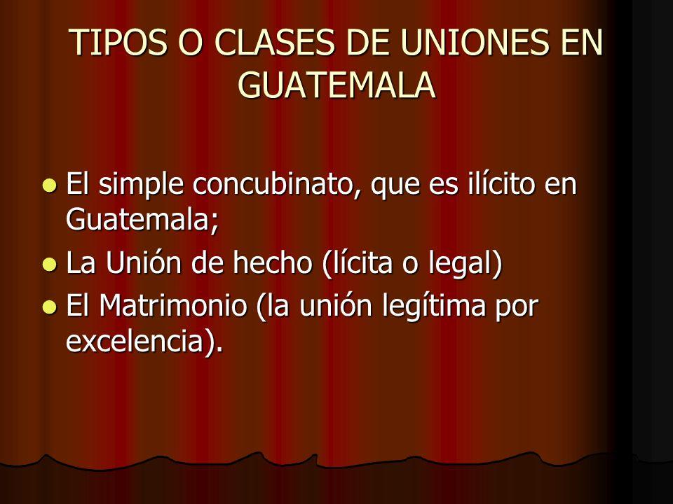 TIPOS O CLASES DE UNIONES EN GUATEMALA El simple concubinato, que es ilícito en Guatemala; El simple concubinato, que es ilícito en Guatemala; La Unió