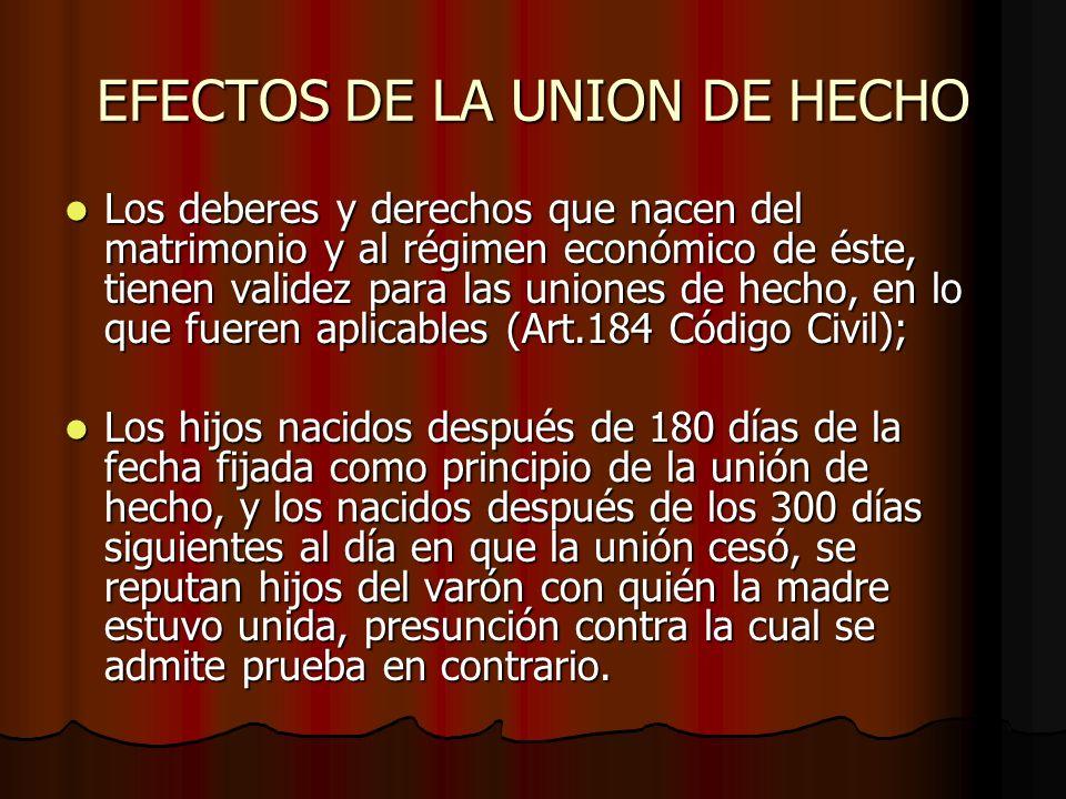 EFECTOS DE LA UNION DE HECHO Los deberes y derechos que nacen del matrimonio y al régimen económico de éste, tienen validez para las uniones de hecho,