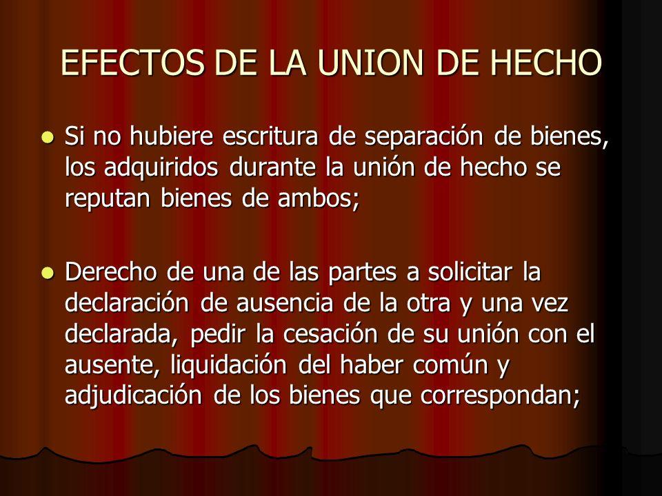 EFECTOS DE LA UNION DE HECHO Si no hubiere escritura de separación de bienes, los adquiridos durante la unión de hecho se reputan bienes de ambos; Si