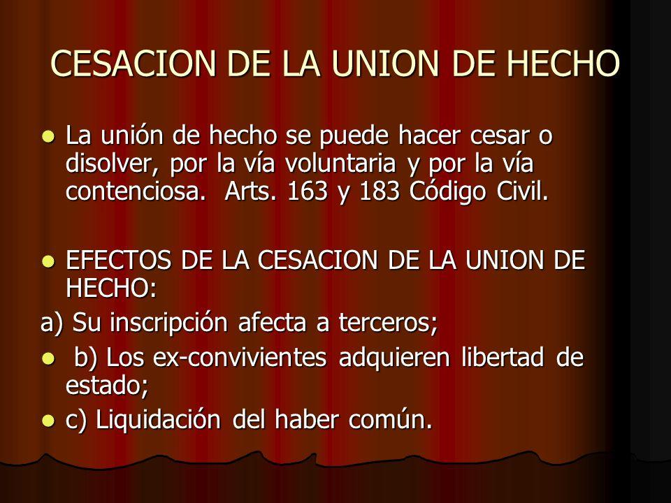 CESACION DE LA UNION DE HECHO La unión de hecho se puede hacer cesar o disolver, por la vía voluntaria y por la vía contenciosa. Arts. 163 y 183 Códig