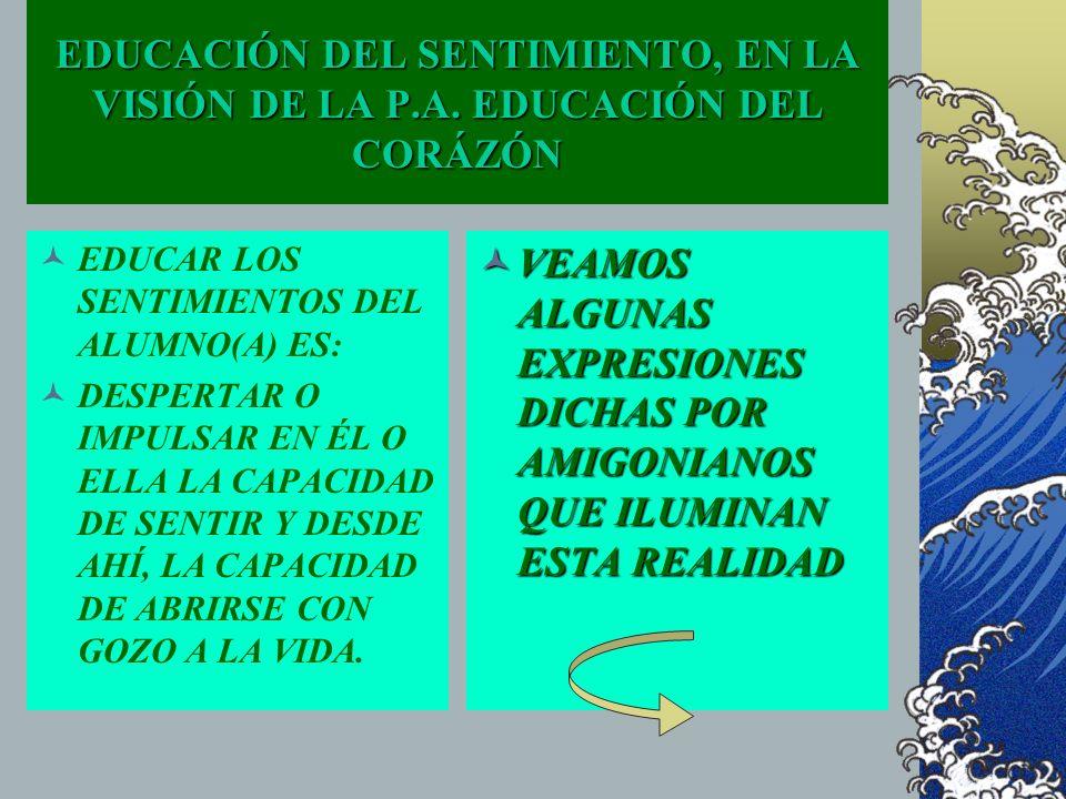 EDUCACIÓN DEL SENTIMIENTO, EN LA VISIÓN DE LA P.A. EDUCACIÓN DEL CORÁZÓN EDUCAR LOS SENTIMIENTOS DEL ALUMNO(A) ES: DESPERTAR O IMPULSAR EN ÉL O ELLA L
