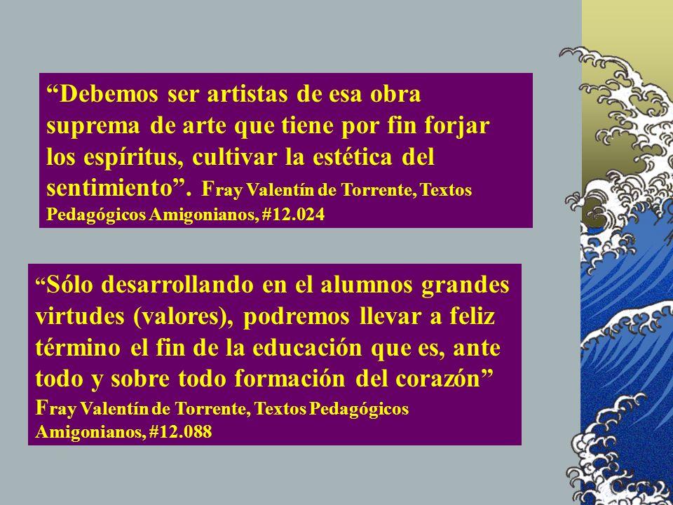 Debemos ser artistas de esa obra suprema de arte que tiene por fin forjar los espíritus, cultivar la estética del sentimiento. F ray Valentín de Torre