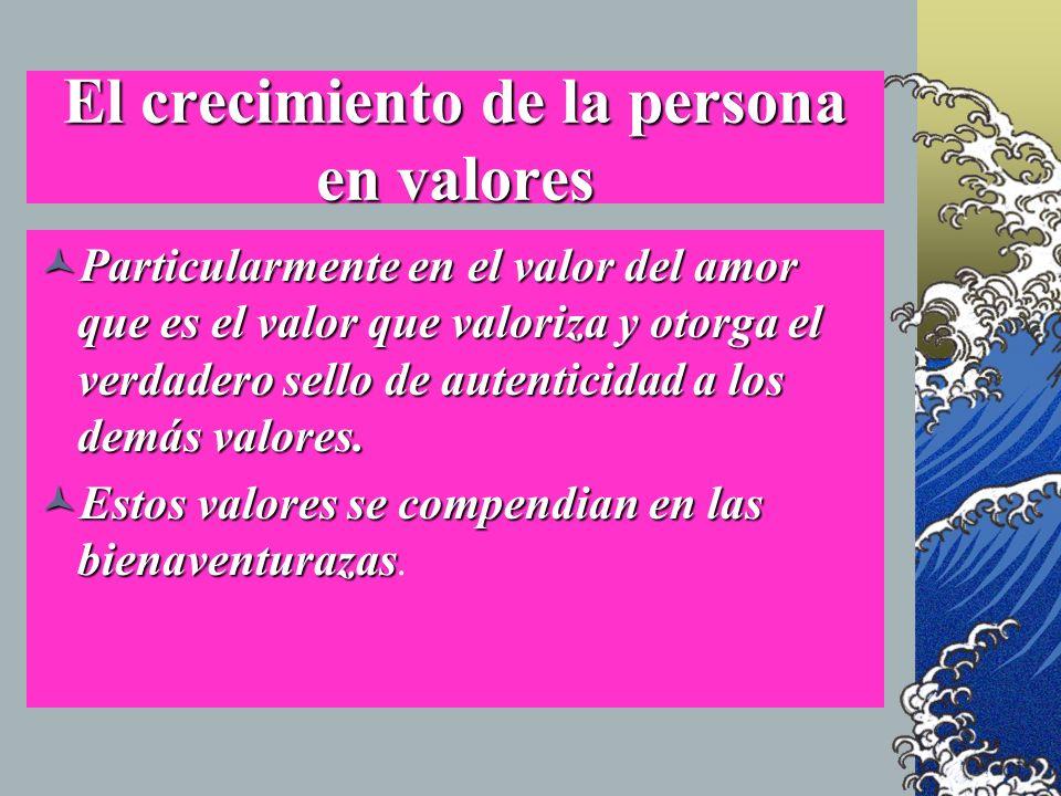 El crecimiento de la persona en valores Particularmente en el valor del amor que es el valor que valoriza y otorga el verdadero sello de autenticidad