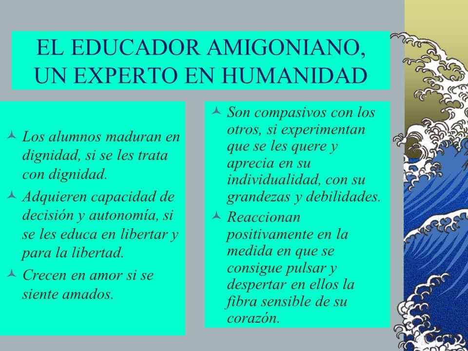 EL EDUCADOR AMIGONIANO, UN EXPERTO EN HUMANIDAD Los alumnos maduran en dignidad, si se les trata con dignidad. Adquieren capacidad de decisión y auton