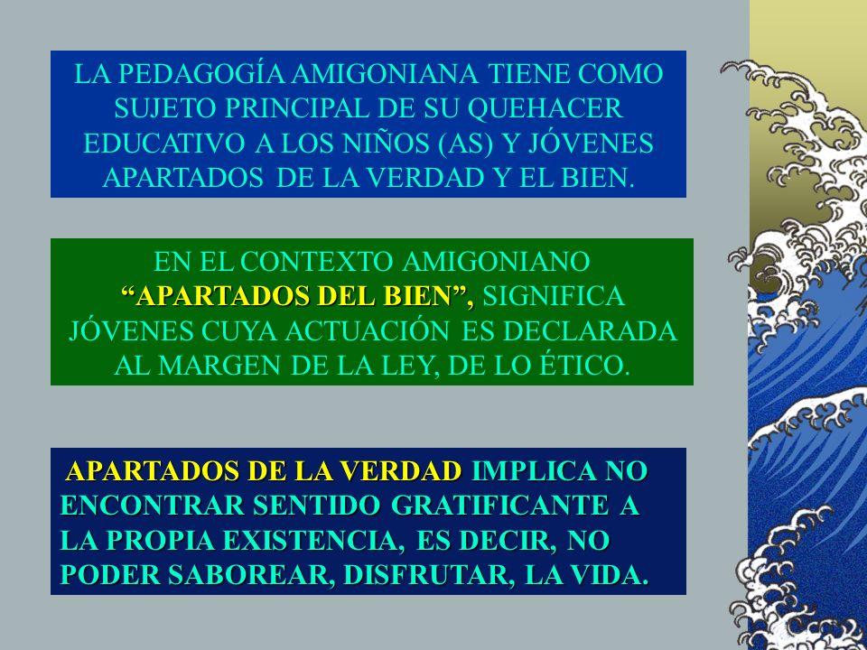 LA PEDAGOGÍA AMIGONIANA TIENE COMO SUJETO PRINCIPAL DE SU QUEHACER EDUCATIVO A LOS NIÑOS (AS) Y JÓVENES APARTADOS DE LA VERDAD Y EL BIEN. APARTADOS DE