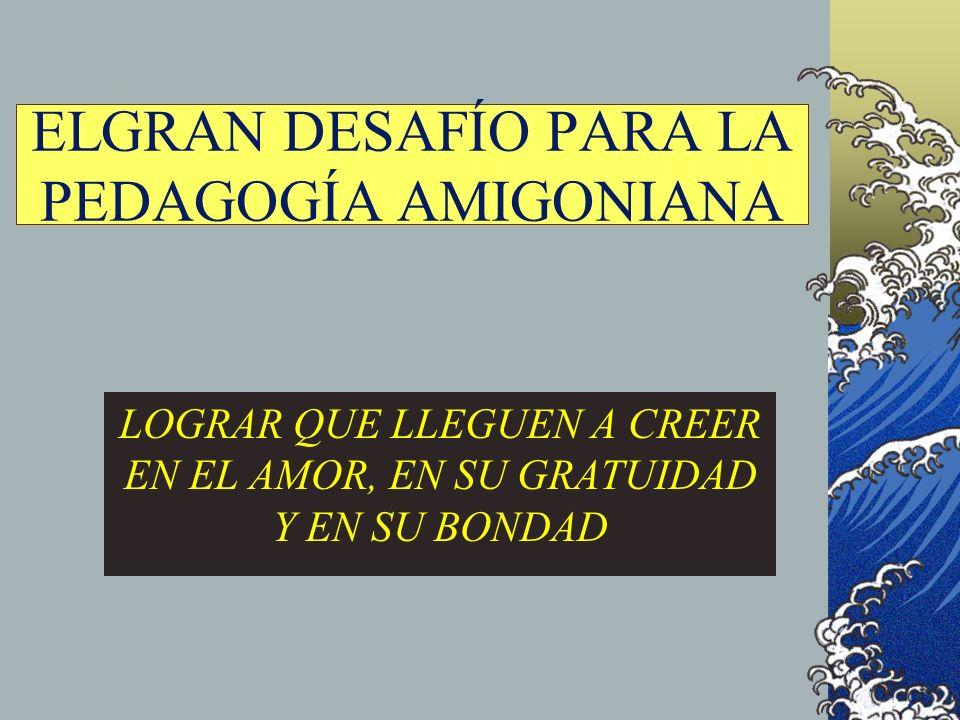 ELGRAN DESAFÍO PARA LA PEDAGOGÍA AMIGONIANA LOGRAR QUE LLEGUEN A CREER EN EL AMOR, EN SU GRATUIDAD Y EN SU BONDAD