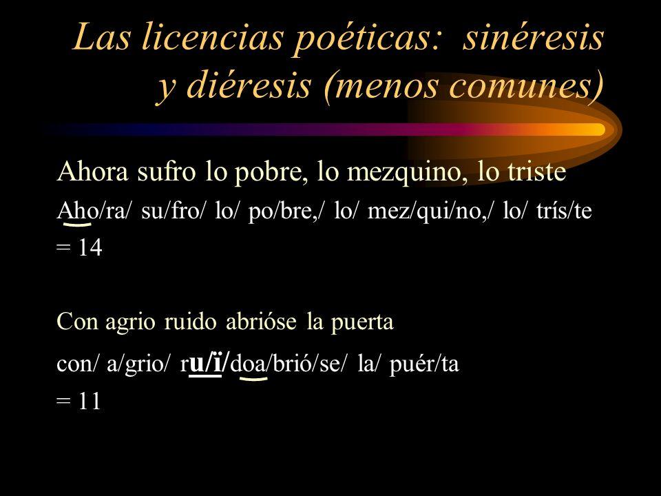 Las licencias poéticas: sinéresis y diéresis (menos comunes) Ahora sufro lo pobre, lo mezquino, lo triste Aho/ra/ su/fro/ lo/ po/bre,/ lo/ mez/qui/no,